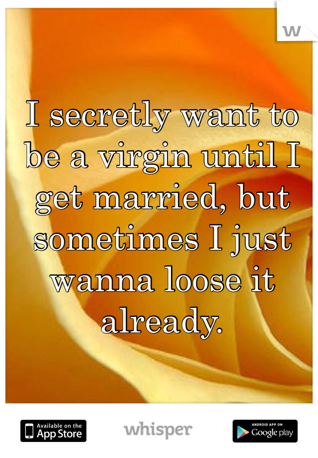 I secretly want to be a virgin until I get married, but sometimes I just wanna loose it already.