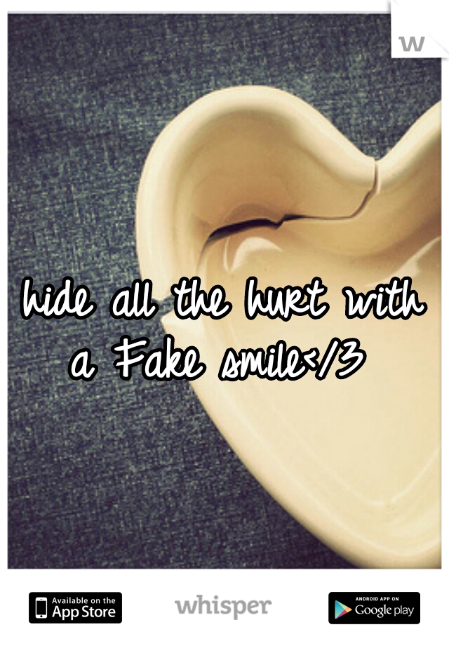 i hide all the hurt with a Fake smile</3
