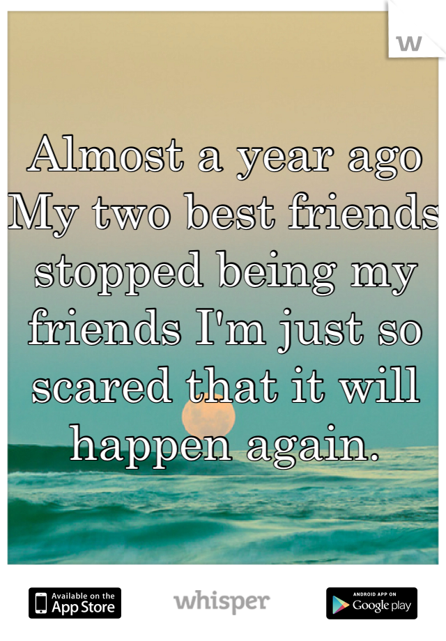 Almost a year ago My two best friends stopped being my friends I'm just so scared that it will happen again.