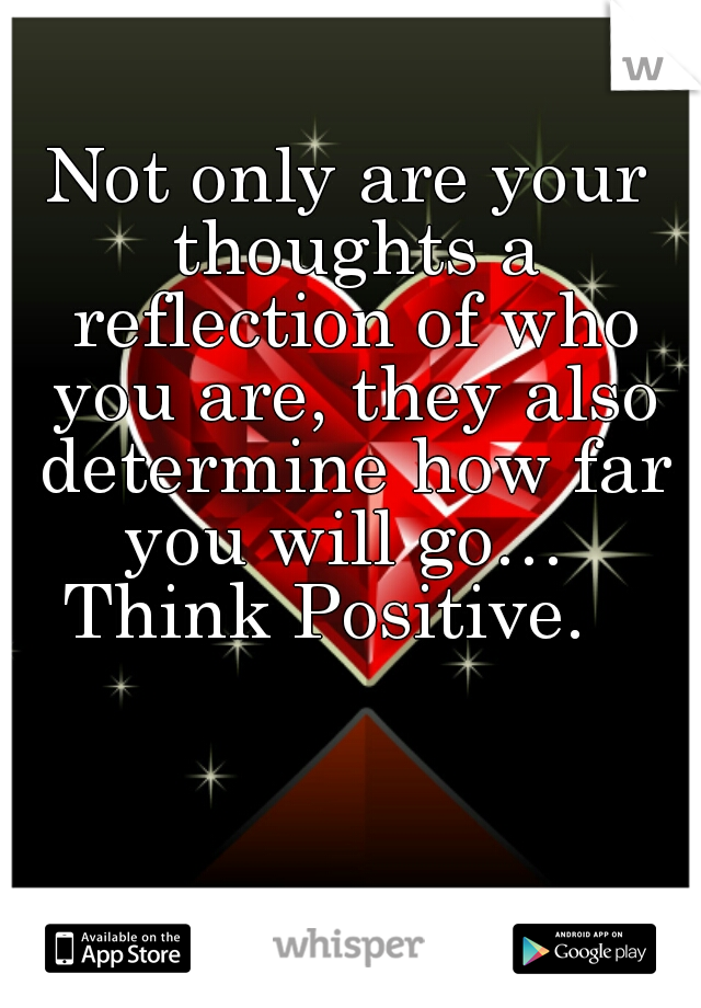 Not only are your thoughts a reflection of who you are, they also determine how far you will go…   Think Positive.