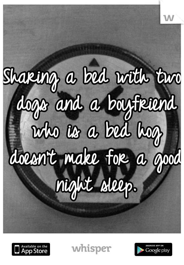 Sharing a bed with two dogs and a boyfriend who is a bed hog doesn't make for a good night sleep.