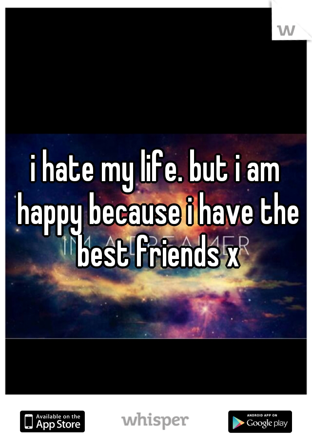 i hate my life. but i am happy because i have the best friends x