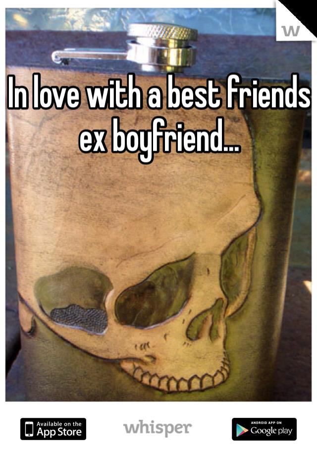 In love with a best friends ex boyfriend...