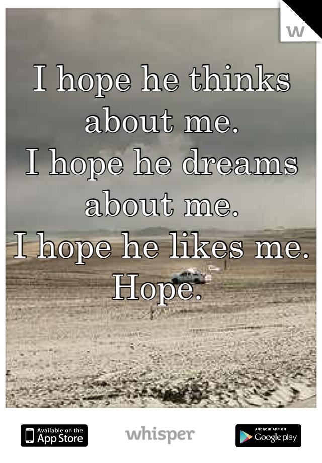 I hope he thinks about me.  I hope he dreams about me.  I hope he likes me.  Hope.