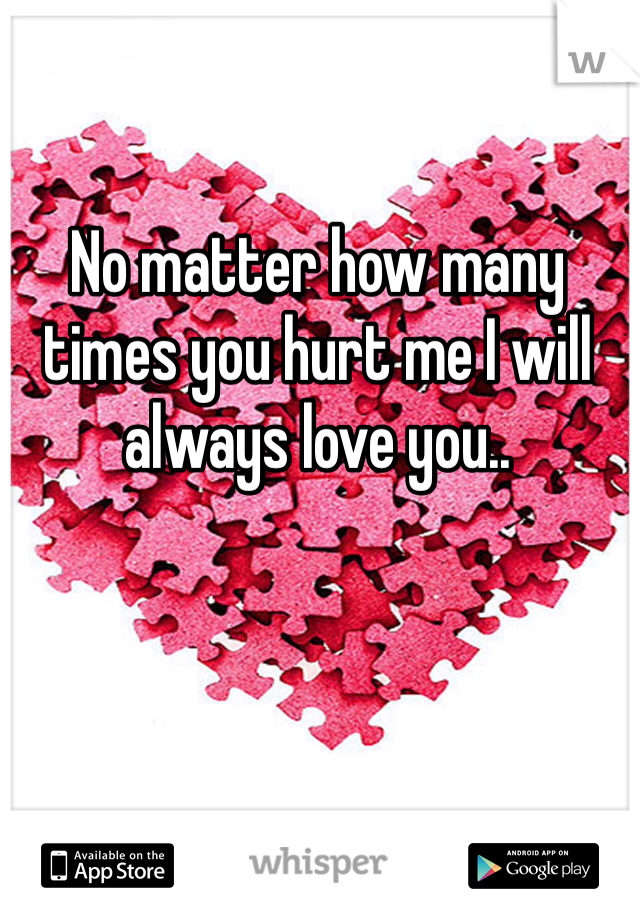 No matter how many times you hurt me I will always love you..