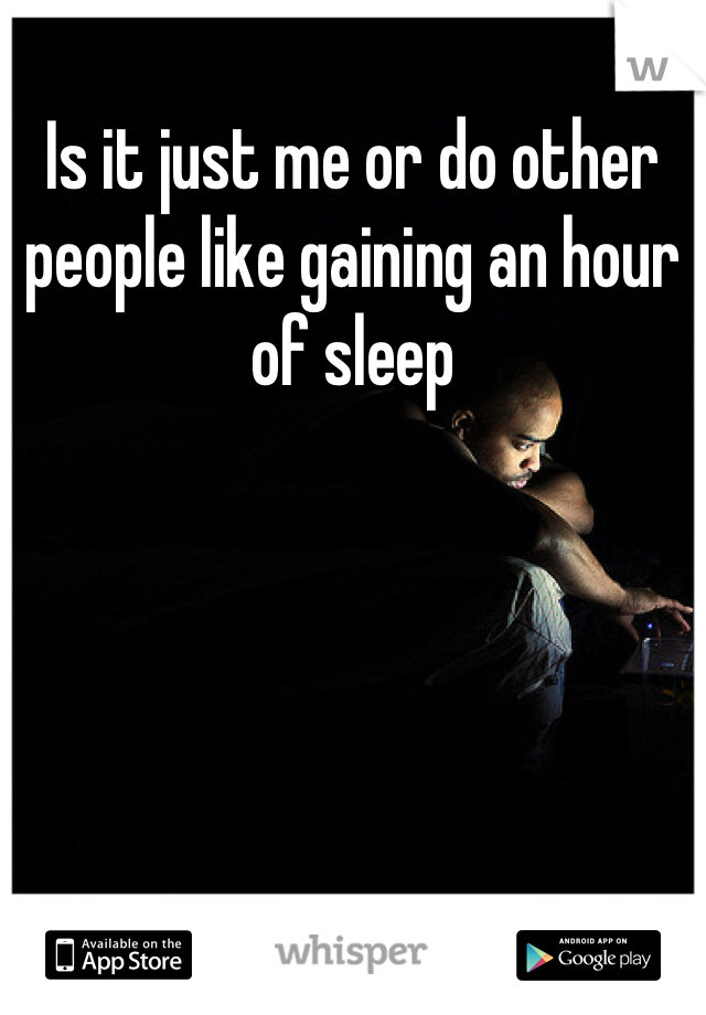 Is it just me or do other people like gaining an hour of sleep