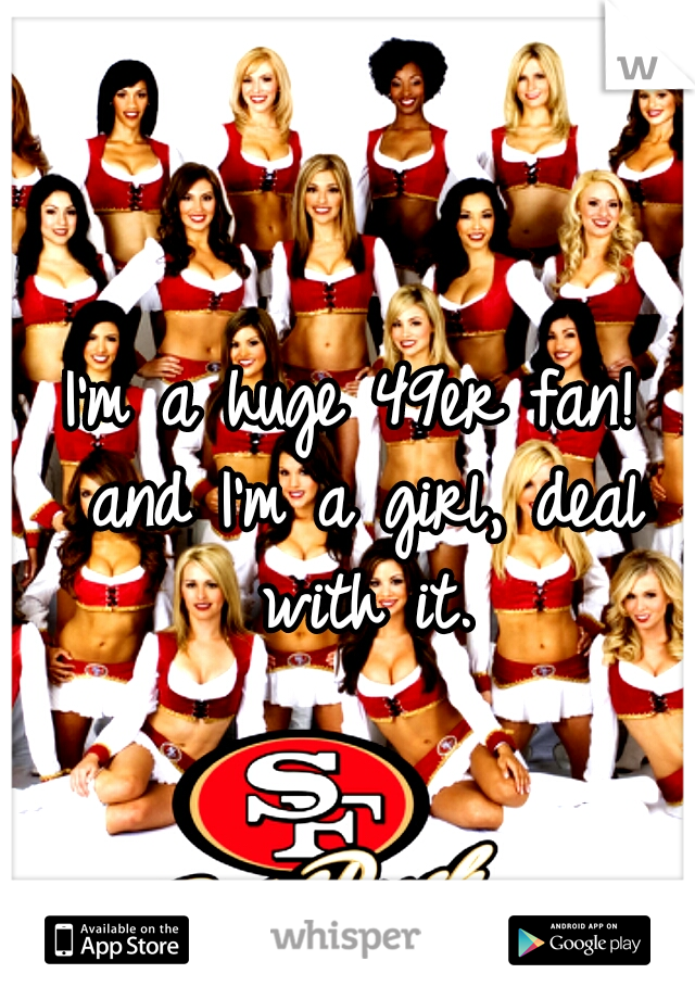 I'm a huge 49er fan! and I'm a girl, deal with it.