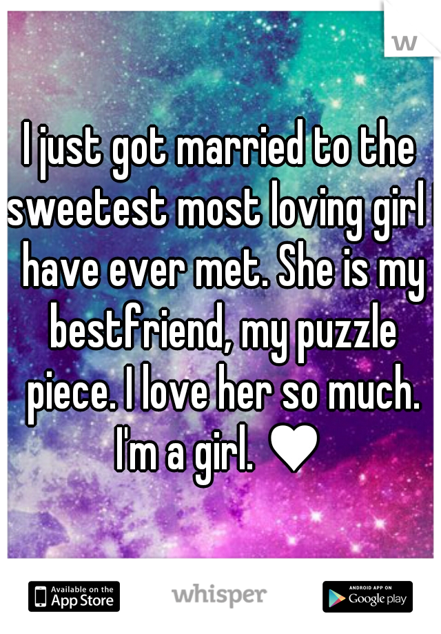 I just got married to the sweetest most loving girl I have ever met. She is my bestfriend, my puzzle piece. I love her so much. I'm a girl. ♥