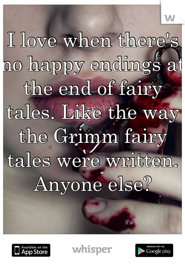 I love when there's no happy endings at the end of fairy tales. Like the way the Grimm fairy tales were written. Anyone else?