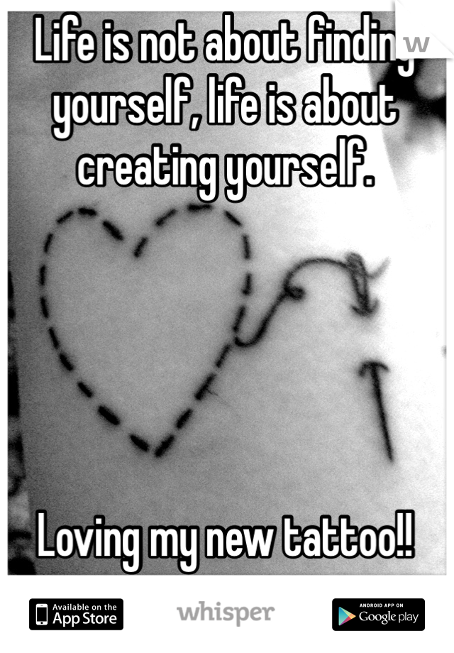 Life is not about finding yourself, life is about creating yourself.       Loving my new tattoo!!