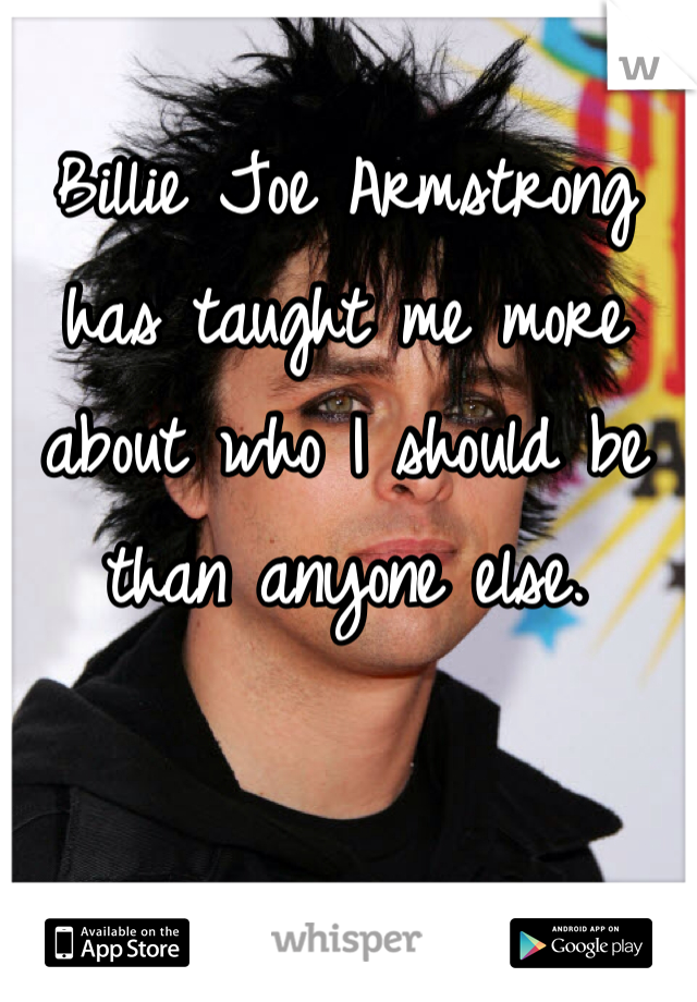 Billie Joe Armstrong has taught me more about who I should be than anyone else.