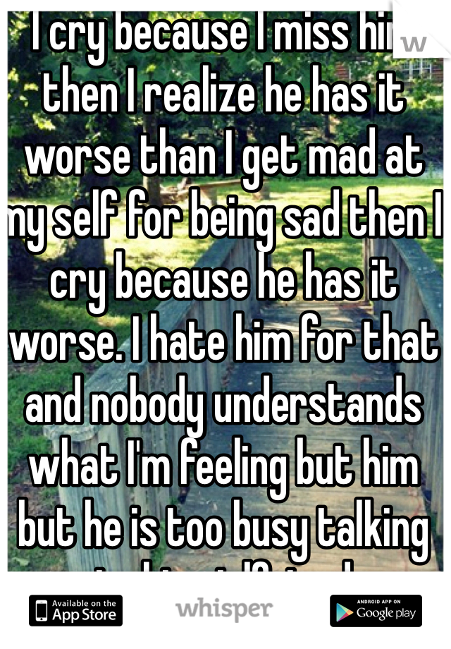 I cry because I miss him then I realize he has it worse than I get mad at my self for being sad then I cry because he has it worse. I hate him for that and nobody understands what I'm feeling but him but he is too busy talking to his girlfriend