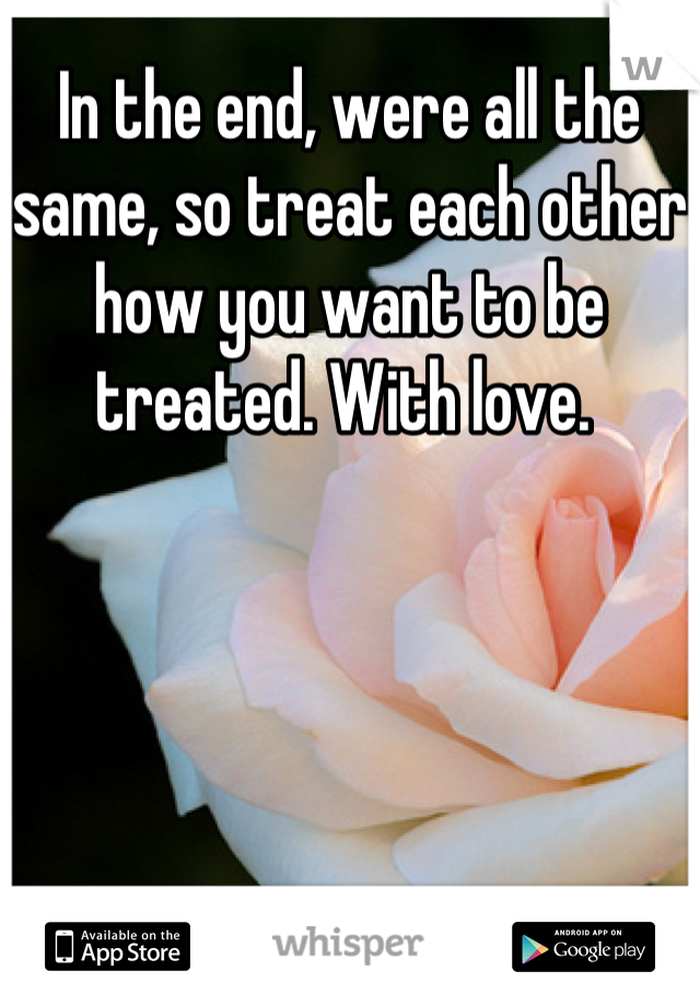 In the end, were all the same, so treat each other how you want to be treated. With love.