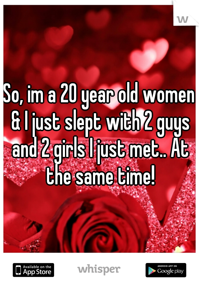 So, im a 20 year old women & I just slept with 2 guys and 2 girls I just met.. At the same time!