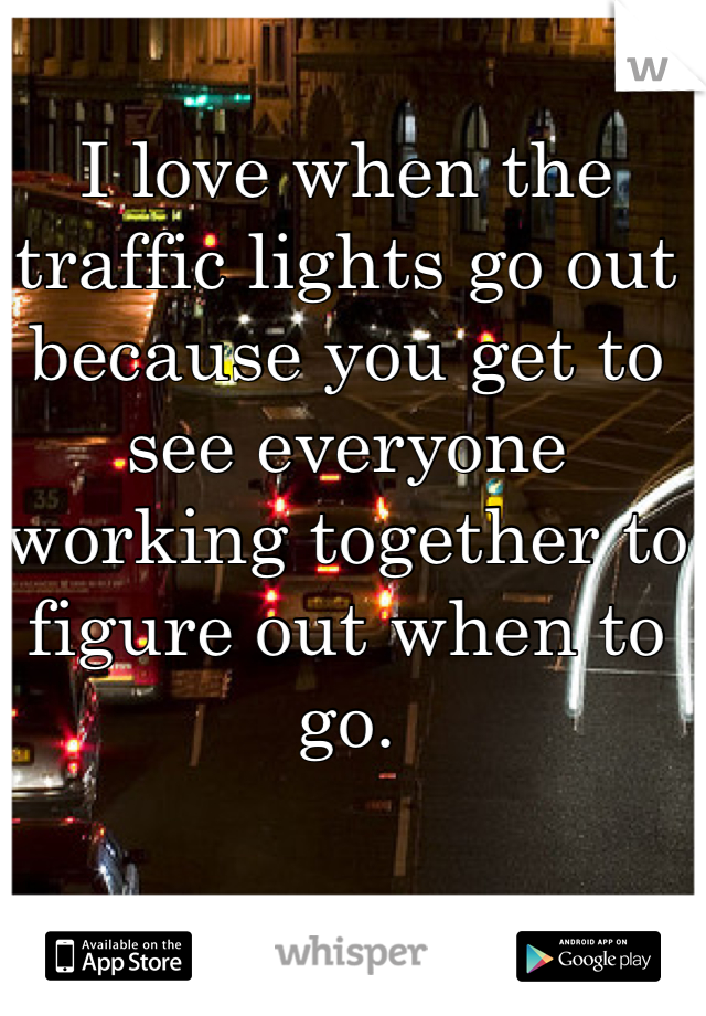 I love when the traffic lights go out because you get to see everyone working together to figure out when to go.