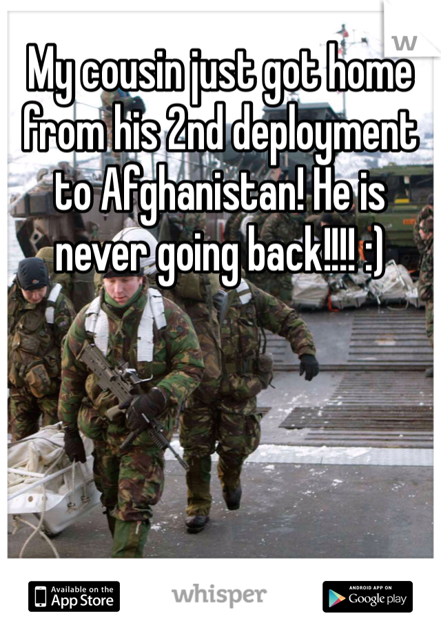 My cousin just got home from his 2nd deployment to Afghanistan! He is never going back!!!! :)