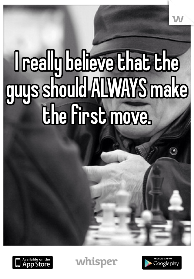 I really believe that the guys should ALWAYS make the first move.