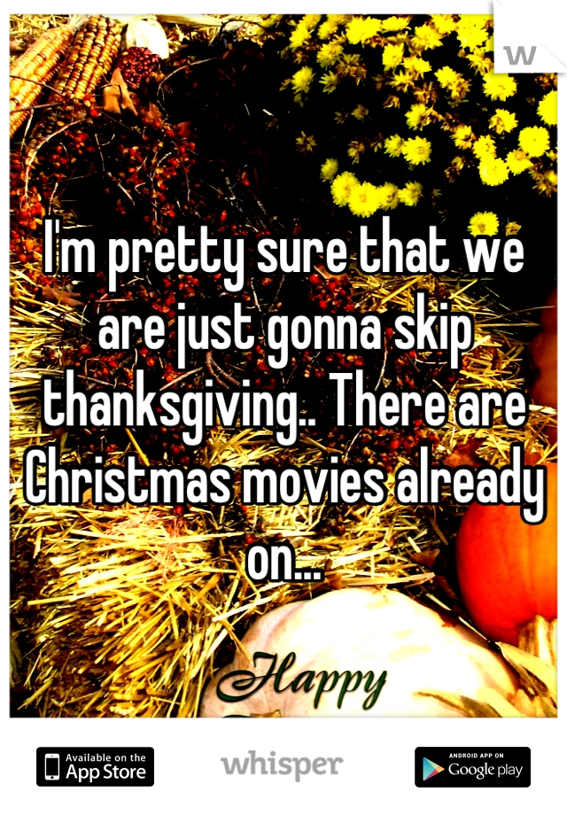 I'm pretty sure that we are just gonna skip thanksgiving.. There are Christmas movies already on...
