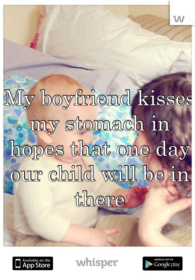 My boyfriend kisses my stomach in hopes that one day our child will be in there