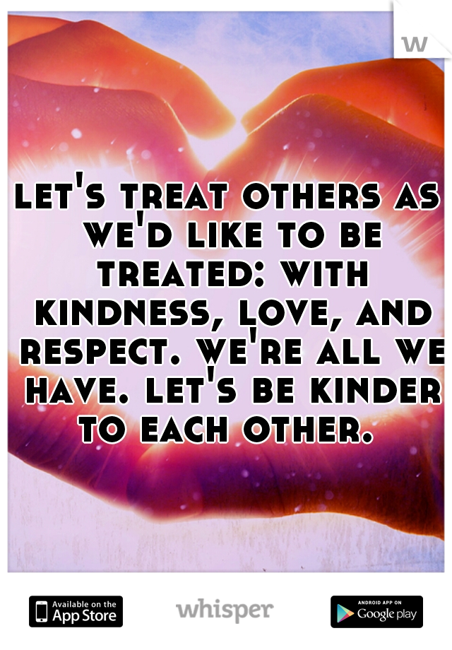 let's treat others as we'd like to be treated: with kindness, love, and respect. we're all we have. let's be kinder to each other.