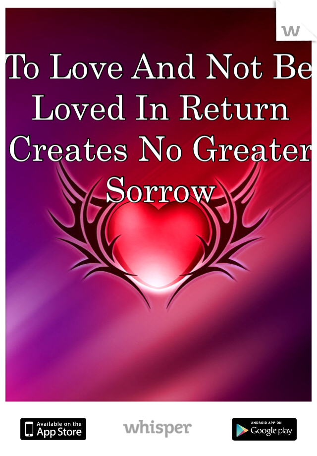 To Love And Not Be Loved In Return Creates No Greater Sorrow