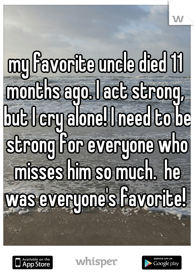 my favorite uncle died 11 months ago. I act strong,  but I cry alone! I need to be strong for everyone who misses him so much.  he was everyone's favorite!