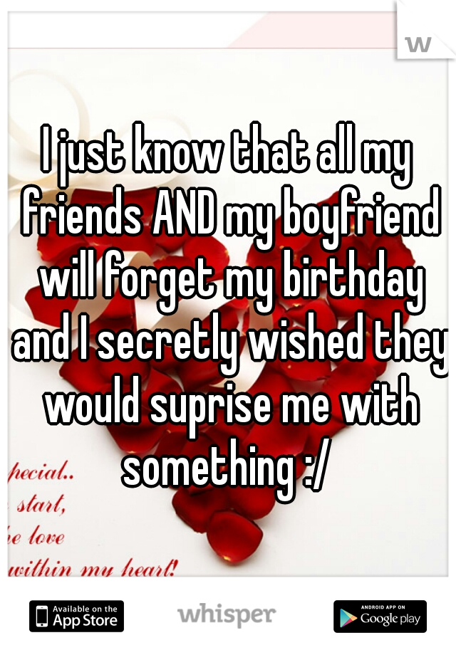 I just know that all my friends AND my boyfriend will forget my birthday and I secretly wished they would suprise me with something :/