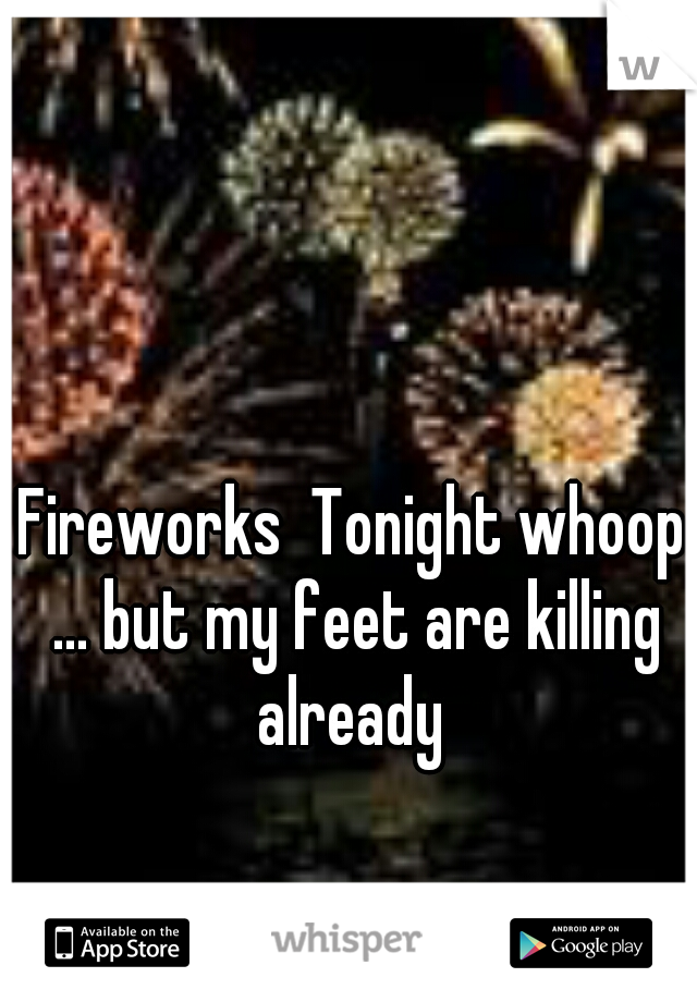 Fireworks  Tonight whoop ... but my feet are killing already