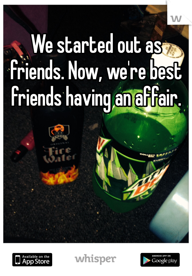 We started out as friends. Now, we're best friends having an affair.