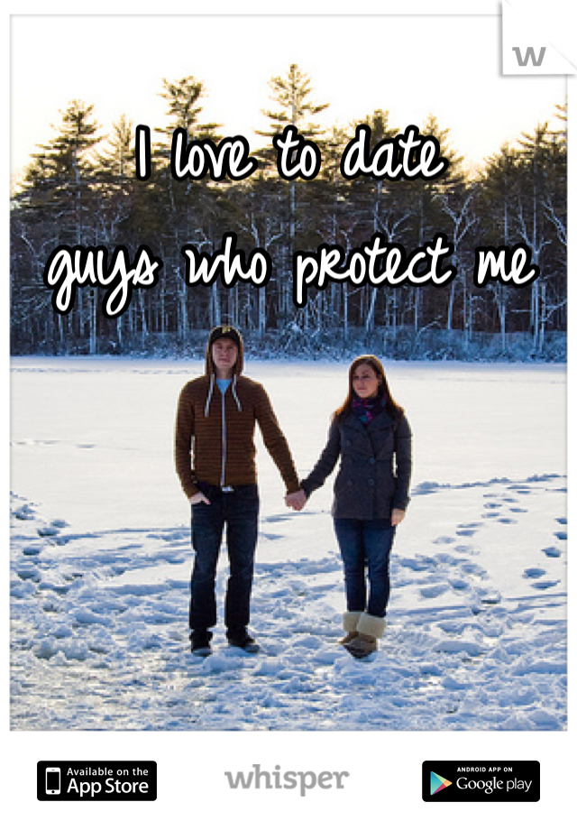 I love to date guys who protect me