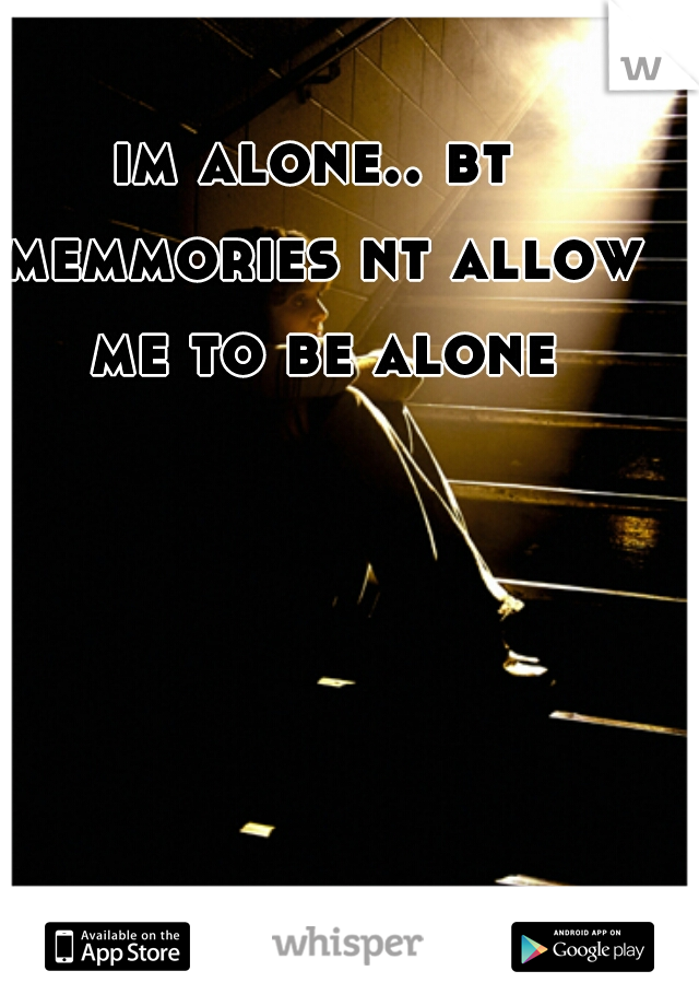 im alone.. bt memmories nt allow me to be alone