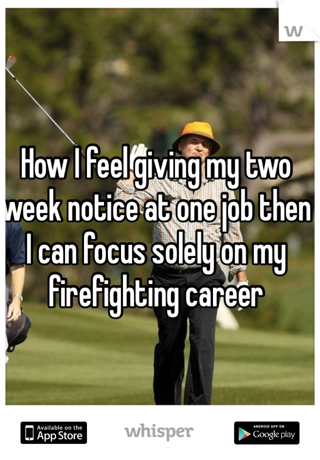 How I feel giving my two week notice at one job then I can focus solely on my firefighting career