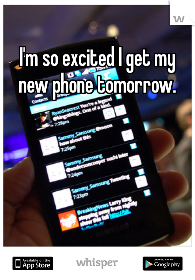 I'm so excited I get my new phone tomorrow.
