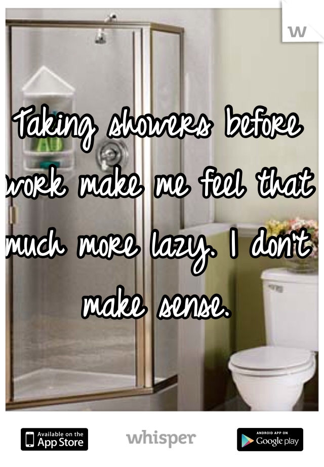 Taking showers before work make me feel that much more lazy. I don't make sense.