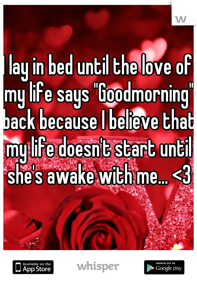 """I lay in bed until the love of my life says """"Goodmorning"""" back because I believe that my life doesn't start until she's awake with me... <3"""