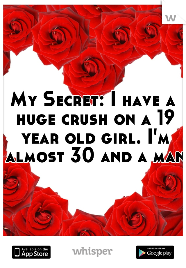 My Secret: I have a huge crush on a 19 year old girl. I'm almost 30 and a man.