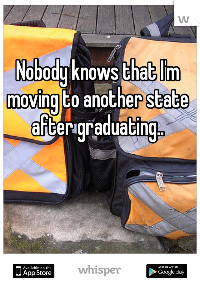 Nobody knows that I'm moving to another state after graduating..