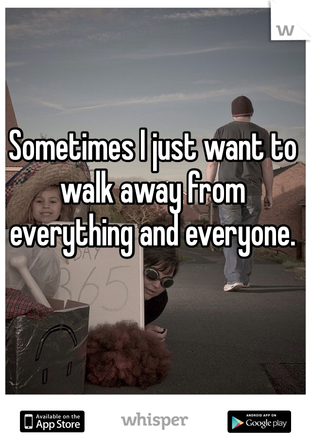 Sometimes I just want to walk away from everything and everyone.