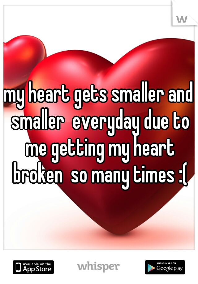 my heart gets smaller and smaller  everyday due to me getting my heart broken  so many times :(