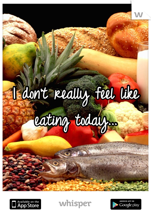 I don't really feel like eating today...