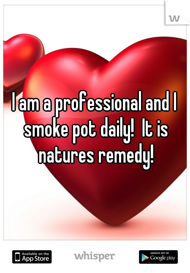 I am a professional and I smoke pot daily!  It is natures remedy!