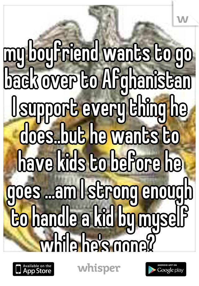 my boyfriend wants to go back over to Afghanistan  I support every thing he does..but he wants to have kids to before he goes ...am I strong enough to handle a kid by myself while he's gone?
