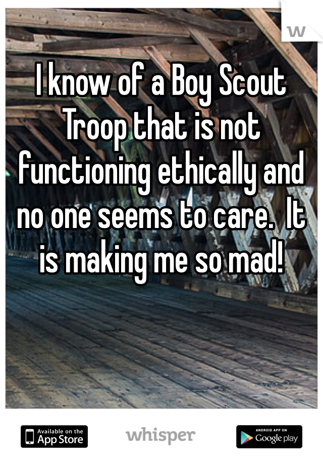 I know of a Boy Scout Troop that is not functioning ethically and no one seems to care.  It is making me so mad!