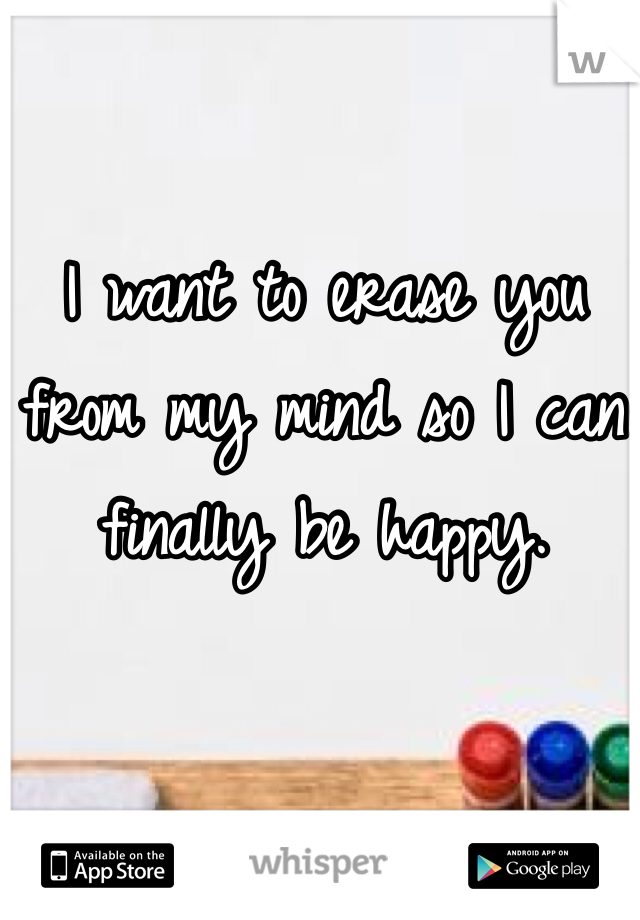 I want to erase you from my mind so I can finally be happy.