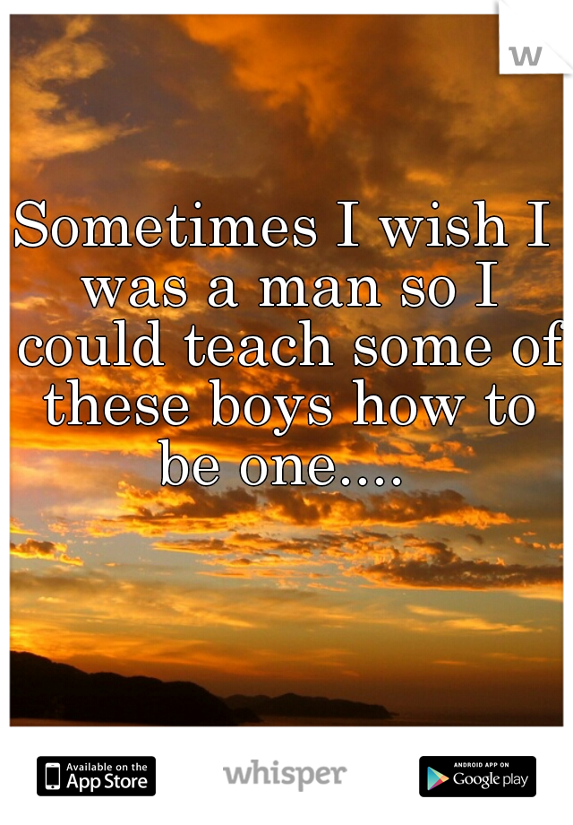 Sometimes I wish I was a man so I could teach some of these boys how to be one....