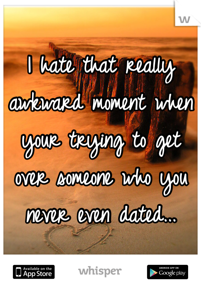 I hate that really awkward moment when your trying to get over someone who you never even dated...