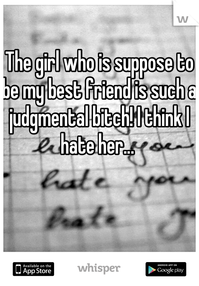 The girl who is suppose to be my best friend is such a judgmental bitch! I think I hate her...