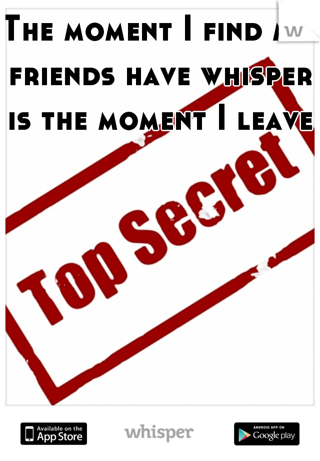 The moment I find my friends have whisper is the moment I leave