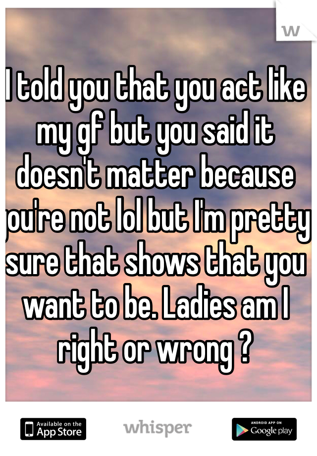 I told you that you act like my gf but you said it doesn't matter because you're not lol but I'm pretty sure that shows that you want to be. Ladies am I right or wrong ?