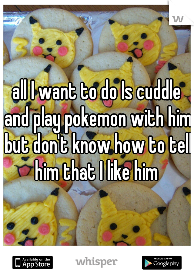 all I want to do Is cuddle and play pokemon with him but don't know how to tell him that I like him